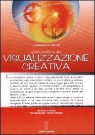 GUIDA PRATICA ALLA VISUALIZZAZIONE CREATIVA di M. Denning e O. Phillips