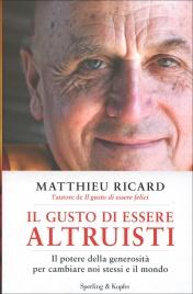 IL GUSTO DI ESSERE ALTRUISTI Il potere della generosità per cambiare noi stessi e il mondo di Matthieu Ricard