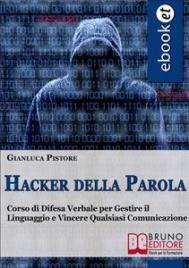 HACKER DELLA PAROLA (EBOOK) Corso di difesa verbale per gestire il linguaggio e vincere qualsiasi comunicazione di Gianluca Pistore
