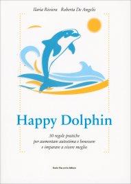 HAPPY DOLPHIN 30 regole pratiche per aumentare autostima e benessere e imparare a vivere meglio di Ilaria Riviera, Roberta De Angelis