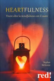 HEARTFULNESS Vivere oltre la mindfulness con il cuore di Stephen McKenzie
