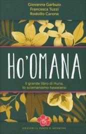 HO'OMANA Il grande libro di Huna, lo sciamanismo hawaiano di Giovanna Garbuio, Rodolfo Carone, Francesca Tuzzi