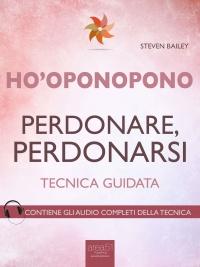 HO'OPONOPONO - PERDONARE, PERDONARSI (EBOOK) Tecnica guidata - Contiene gli audio completi della tecnica di Steven Bailey