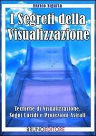 I SEGRETI DELLA VISUALIZZAZIONE (EBOOK) Tecniche di visualizzazione, sogni lucidi e proiezioni astrali di Enrico Sigurtà