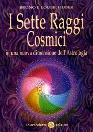 I SETTE RAGGI COSMICI In una nuova dimensione dell'astrologia di Bruno Huber, Louise Huber