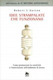 IDEE STRAMPALATE CHE FUNZIONANO Come promuovere la creatività e l'innovazione nell'ambiente di lavoro di Robert I. Sutton