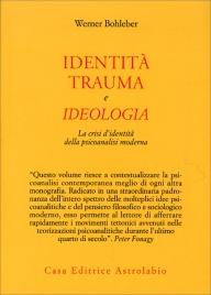 IDENTITà, TRAUMA E IDEOLOGIA La crisi d'identità della psicoanalisi moderna di Werner Bohleber