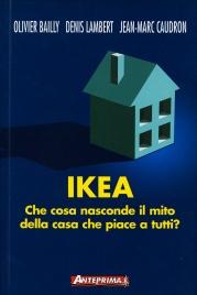 IKEA Che cosa nasconde il mito della casa che piace a tutti? di Olivier Bailly, Dennis Lambert, Jean-Marc Caudron