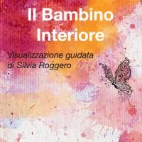 IL BAMBINO INTERIORE (AUDIO MP3) Ama il bambino che sei stato e che ancora porti dentro di Silvia Roggero