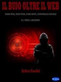 IL BUIO OLTRE IL WEB (EBOOK) Dark web, deep web, fake news, controllo sociale, AI, virus e hacking di Andrea Gandini