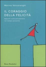 IL CORAGGIO DELLA FELICITà Appunti sulla psicoanalisi nel tempo presente di Marina Valcarenghi