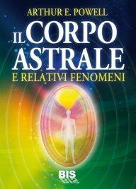 IL CORPO ASTRALE (EBOOK) E relativi fenomeni di Arthur E. Powell