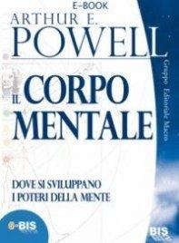 IL CORPO MENTALE (EBOOK) Dove si sviluppano i poteri della mente di Arthur E. Powell