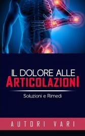 IL DOLORE ALLE ARTICOLAZIONI (EBOOK) Soluzioni e Rimedi