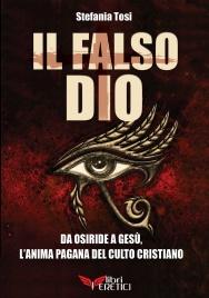 IL FALSO DIO Da Osiride a Gesù: l'anima pagana del culto cristiano di Stefania Tosi