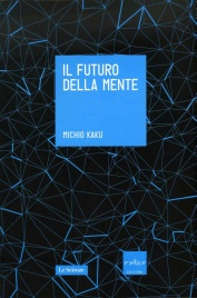 IL FUTURO DELLA MENTE L'avventura della scienza per capire, migliorare e potenziare il nostro cervello di Michio Kaku
