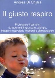IL GIUSTO RESPIRO Proteggere i bambini da adenoidi ingrossate, allergie, infezioni respiratorie ricorrenti e altre patologie di Andrea Di Chiara