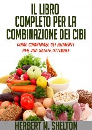 IL LIBRO COMPLETO PER LA COMBINAZIONE DEI CIBI (EBOOK) Come combinare gli alimenti per una salute ottimale di Herbert Shelton