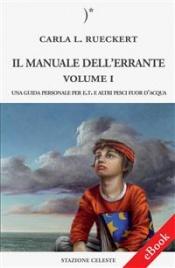 IL MANUALE DELL'ERRANTE - VOLUME 1 (EBOOK) Una Guida personale per E.T. e altri pesci fuor d'acqua di Carla Lisbeth Rueckert