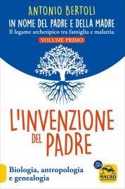 L'INVENZIONE DEL PADRE - IN NOME DEL PADRE E DELLA MADRE - VOLUME 1 Biologia, antropologia e genealogia - Il legame archetipico tra famiglia e malattia di Antonio Bertoli