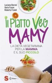 IL PIATTO VEG MAMY La dieta vegetariana per la mamma e il suo piccolo di Luciana Baroni, Ilaria Fasan, Roberto Fraioli