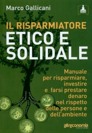 IL RISPARMIATORE ETICO E SOLIDALE Manuale per risparmiare, investire e farsi prestare denaro nel rispetto delle persone e dell'ambiente di Marco Gallicani