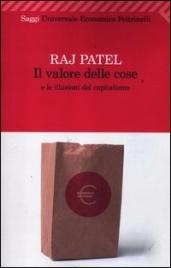 IL VALORE DELLE COSE E LE ILLUSIONI DEL CAPITALISMO di Raj Patel