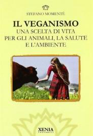 IL VEGANISMO Una scelta di vita per gli animali, la salute e l'ambiente di Stefano Momentè