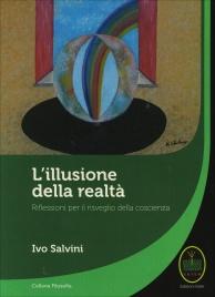 L'ILLUSIONE DELLA REALTà Riflessioni per il risveglio della coscienza di Ivo Salvini