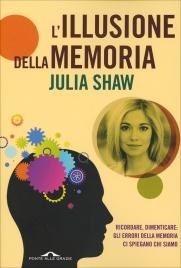 L'ILLUSIONE DELLA MEMORIA Ricordare, dimenticare: gli errori della memoria ci spiegano chi siamo di Julia Shaw