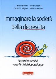 IMMAGINARE LA SOCIETà DELLA DECRESCITA Percorsi sostenibili verso l'età del doposviluppo di Bruna Bianchi, Paolo Cacciari, Adriano Fragano - Paolo Scroccaro