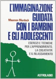 L'IMMAGINAZIONE GUIDATA CON I BAMBINI E GLI ADOLESCENTI Esercizi e tecniche per l'apprendimento, la creatività e il rilassamento di Maureen Murdock