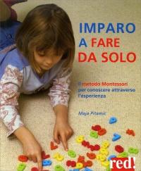 IMPARO A FARE DA SOLO Il metodo Montessori per conoscere attraverso l'esperienza di Maja Pitamic