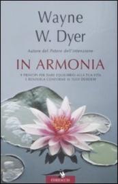 IN ARMONIA 9 principi per dare equilibrio alla tua vita e renderla conforme ai tuoi desideri di Wayne W. Dyer