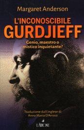 L'INCONOSCIBILE GURDJIEFF Mago o genio, maestro o mistico inquietante? di Margaret Anderson