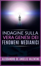 INDAGINE SULLA VERA GENESI DEI FENOMENI MEDIANICI (EBOOK) di Alessandro de Angelis Valentini
