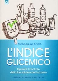 L'INDICE GLICEMICO Riprendi il controllo della tua salute e del tuo peso di Marie-Laure André