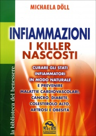 INFIAMMAZIONI - I KILLER NASCOSTI Curare gli stati infiammatori in modo naturale e prevenire malattie cardiovascolari, cancro, diabete, colesterolo alto, artrosi e obesità di Michaela Döll
