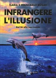 INFRANGERE L'ILLUSIONE Dal sé alla non-mente di Giancarlo Rosati, Ilaria Rosati