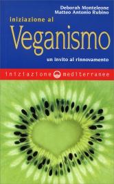 INIZIAZIONE AL VEGANISMO Un invito al rinnovamento di Deborah Monteleone, Matteo Antonio Rubino
