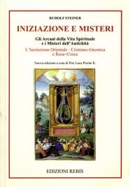 INIZIAZIONE E MISTERI Gli Arcani della vita spirituale e i Misteri dell'antichità. L'iniziazione Orientale, Cristiano-Gnostica e Rosa+Croce di Rudolf Steiner