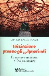 INIZIAZIONE PRESSO GLI AMERINDI La capanna sudatoria e i riti sciamanici di Charles-Rafaël Payeur