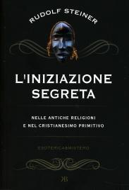 INIZIAZIONE SEGRETA Nelle antiche religioni e nel cristianesimo primitivo di Rudolf Steiner
