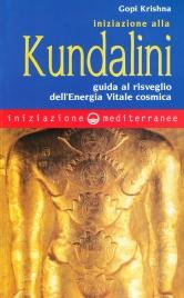 INIZIAZIONE ALLA KUNDALINI Guida al risveglio dell'Energia Vitale cosmica di Gopi Krishna