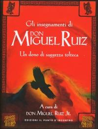 GLI INSEGNAMENTI DI DON MIGUEL RUIZ Un dono di saggezza tolteca di Don Miguel Ruiz, Don Miguel Ruiz Jr.