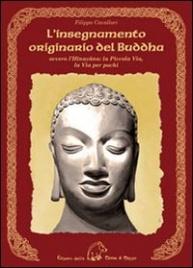 L'INSEGNAMENTO ORIGINARIO DEL BUDDHA Ovvero l'Hinayana, la piccola via, la via per pochi di Filippo Cavallari