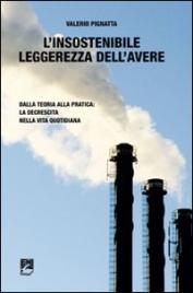 L'INSOSTENIBILE LEGGEREZZA DELL'AVERE Dalla teoria alla pratica: la decrescita nella vita quotidiana di Valerio Pignatta
