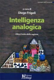 INTELLIGENZA ANALOGICA Oltre il mito della ragione di Diego Frigoli
