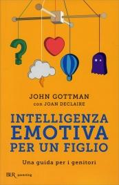 INTELLIGENZA EMOTIVA PER UN FIGLIO Una guida per i genitori di John Gottman, Joan Declaire