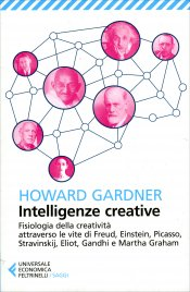 INTELLIGENZE CREATIVE Fisiologia della creatività attraverso le vite di Freud, Einstein, Picasso, Stravinskij, Eliot, Gandhi e Martha Graham di Howard Gardner
